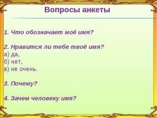 Вопросы анкеты 1. Что обозначает моё имя? 2. Нравится ли тебе твоё имя? а) да