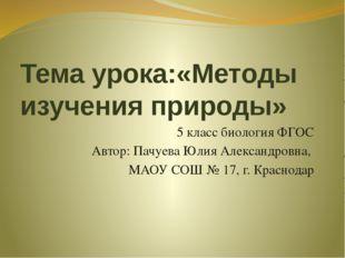 Тема урока:«Методы изучения природы» 5 класс биология ФГОС Автор: Пачуева Юли