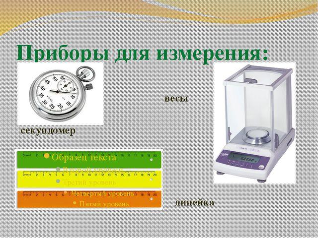 Приборы для измерения: линейка секундомер весы