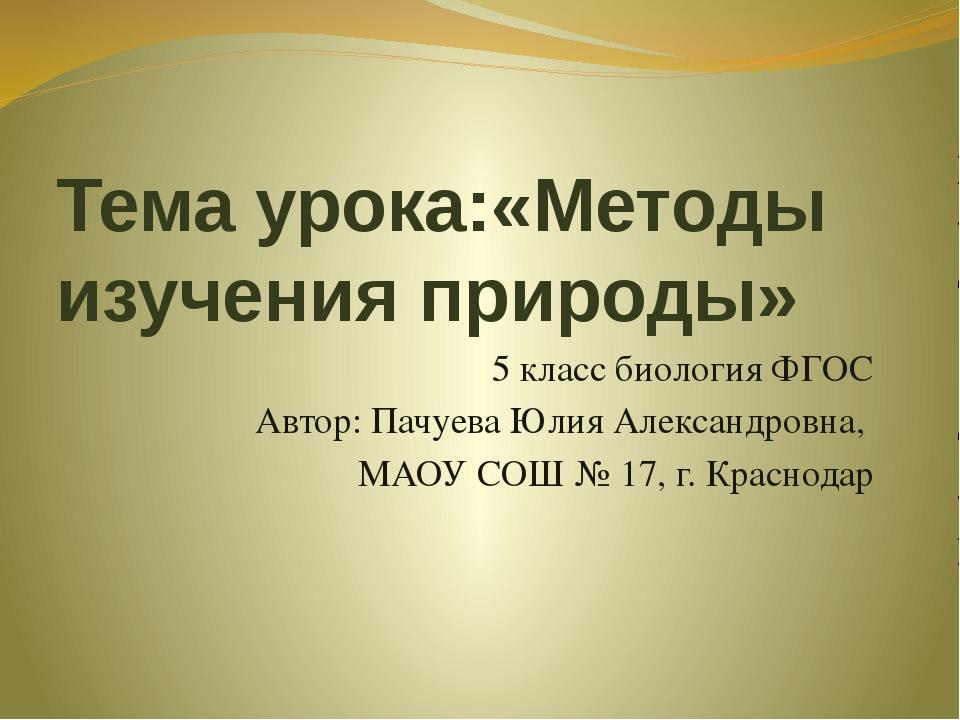 Тема урока:«Методы изучения природы» 5 класс биология ФГОС Автор: Пачуева Юли...