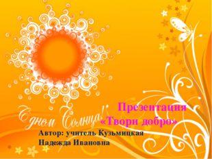 Презентация «Твори добро» Автор: учитель Кузьмицкая Надежда Ивановна
