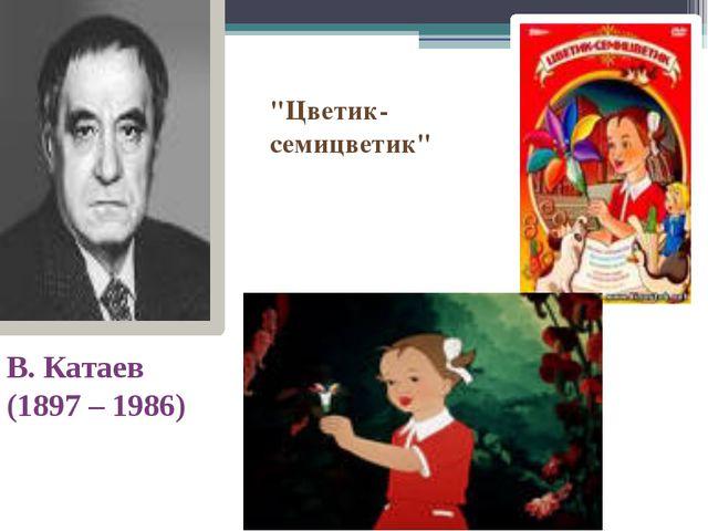 """В. Катаев (1897 – 1986) """"Цветик-семицветик"""""""