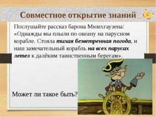 Совместное открытие знаний Послушайте рассказ барона Мюнхгаузена: «Однажды мы