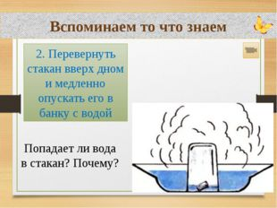 Вспоминаем то что знаем Попадает ли вода в стакан? Почему? 2. Перевернуть ста