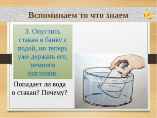 Вспоминаем то что знаем Попадает ли вода в стакан? Почему? 3. Опустить стакан
