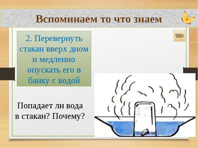 Вспоминаем то что знаем Попадает ли вода в стакан? Почему? 2. Перевернуть ста...