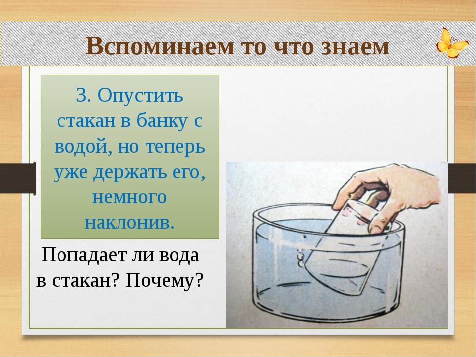 Вспоминаем то что знаем Попадает ли вода в стакан? Почему? 3. Опустить стакан...