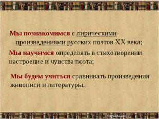 Мы познакомимся с лирическими произведениями русских поэтов XX века; * Мы нау