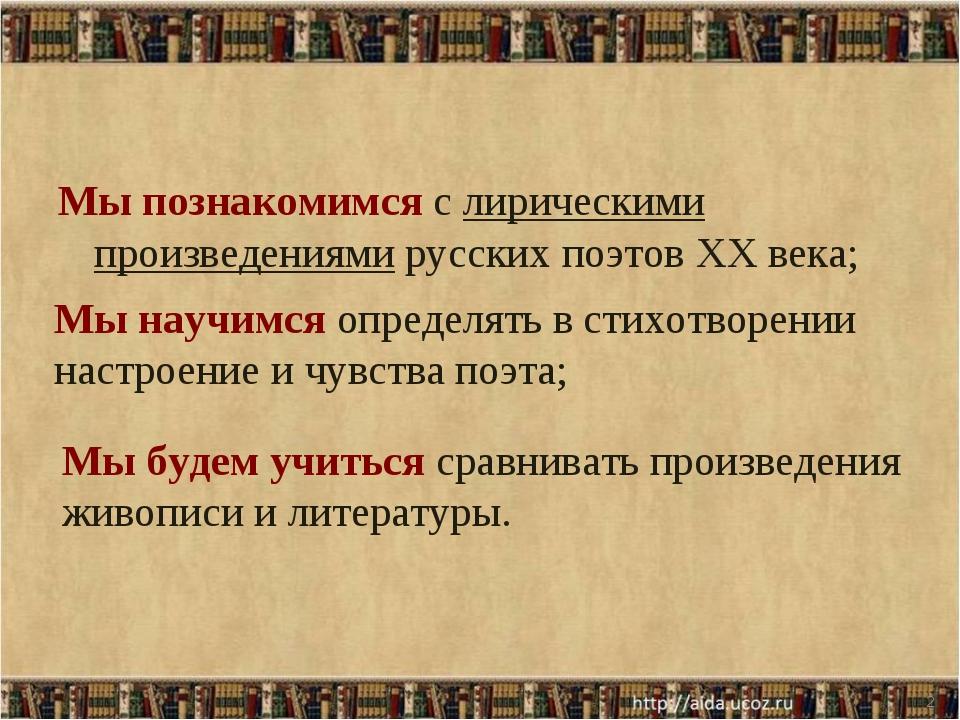 Мы познакомимся с лирическими произведениями русских поэтов XX века; * Мы нау...