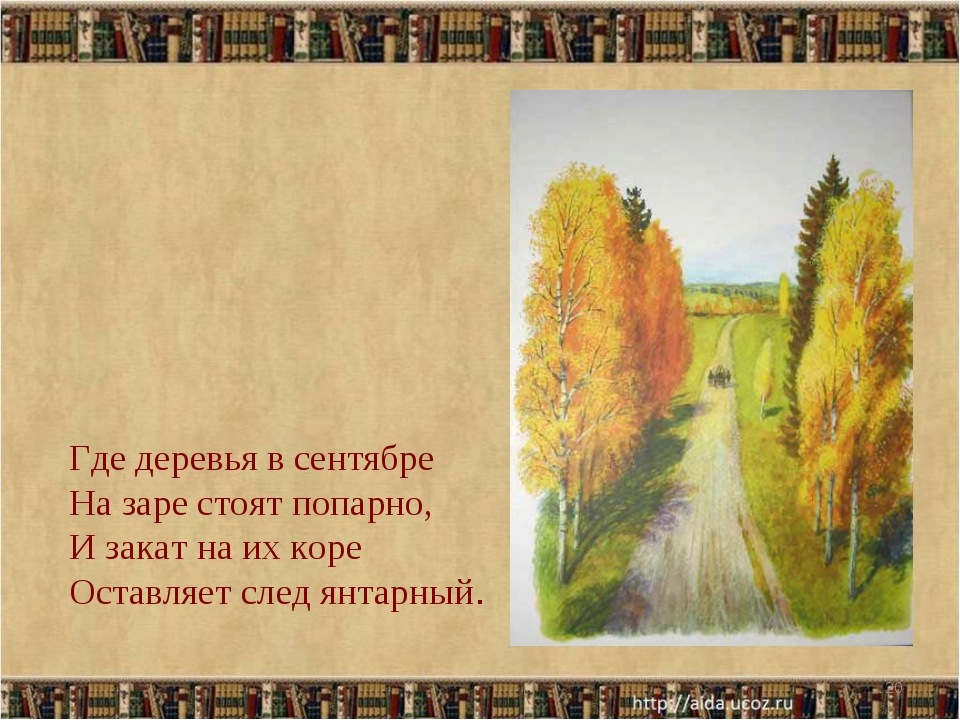 * Где деревья в сентябре На заре стоят попарно, И закат на их коре Оставляет...