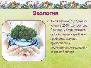 К сожалению, с уходом из жизни в 2006 году доктора Салеева, у ботанического с
