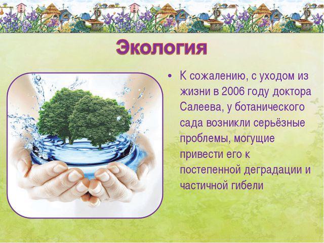 К сожалению, с уходом из жизни в 2006 году доктора Салеева, у ботанического с...