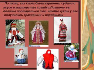 По тому, как кукла была наряжена, судили о вкусе и мастерстве хозяйки.Поэтом