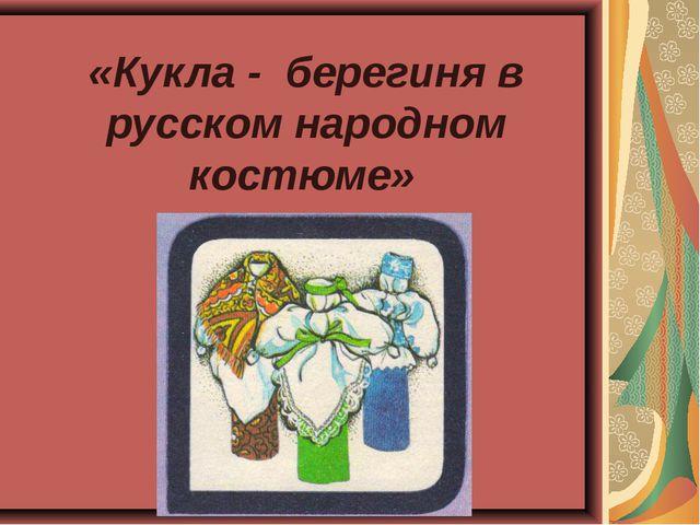 «Кукла - берегиня в русском народном костюме»