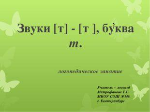 Звуки [т] - [т ], буква т. логопедическое занятие Учитель – логопед Митрофано