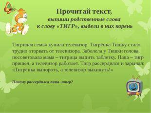 Прочитай текст, выпиши родственные слова к слову «ТИГР», выдели в них корень