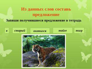 Из данных слов составь предложение старый тигр охотился в тайге Запиши получи