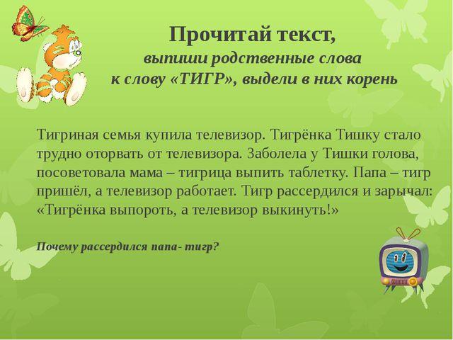 Прочитай текст, выпиши родственные слова к слову «ТИГР», выдели в них корень...