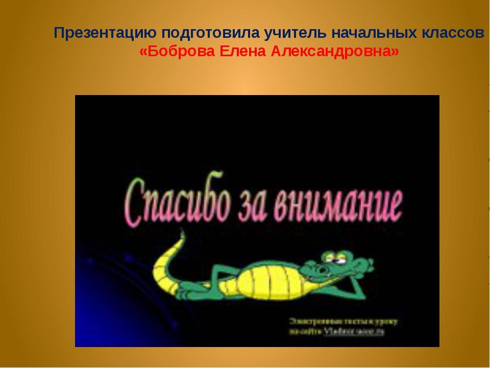 Презентацию подготовила учитель начальных классов «Боброва Елена Александровн...