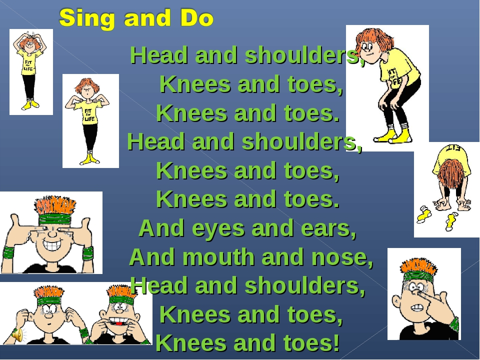 Head and shoulders, Knees and toes, Knees and toes. Head and shoulders, Knees...