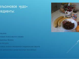 «Апельсиновое чудо» Ингредиенты: 2 апельсина 1 столовая ложка мытого изюма 2