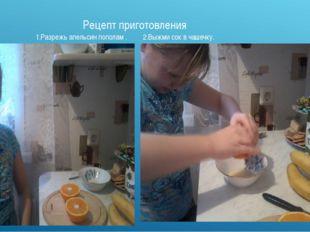 Рецепт приготовления 1.Разрежь апельсин пополам . 2.Выжми сок в чашечку.