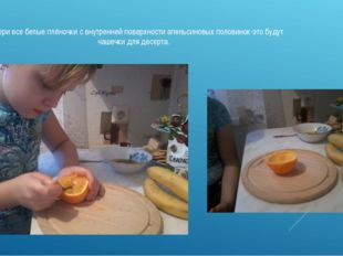 4.Убери все белые плёночки с внутренней поверхности апельсиновых половинок-эт