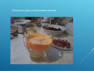 8.Разложи эту массу по апельсиновым чашечкам.
