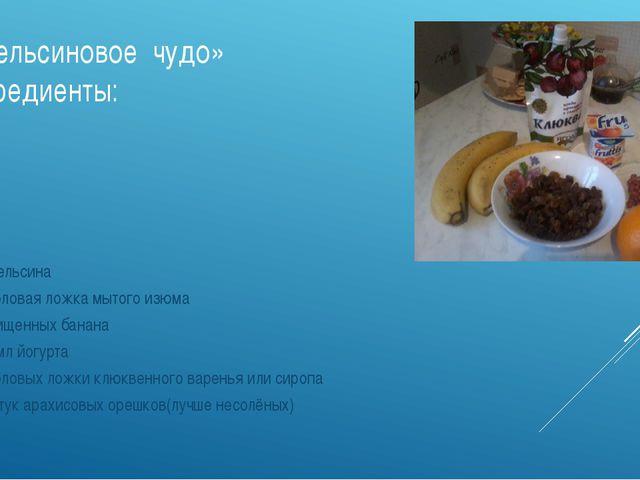«Апельсиновое чудо» Ингредиенты: 2 апельсина 1 столовая ложка мытого изюма 2...