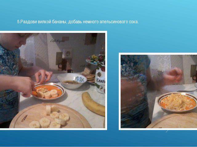 5.Раздови вилкой бананы, добавь немного апельсинового сока.
