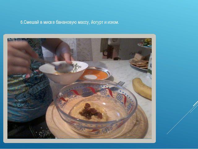 6.Смешай в миске банановую массу, йогурт и изюм.