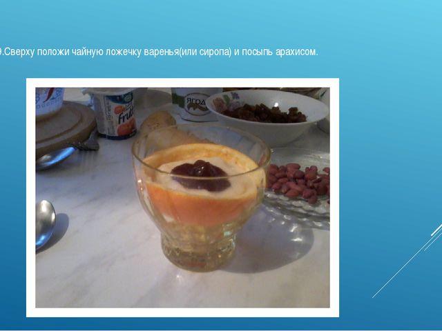 9.Сверху положи чайную ложечку варенья(или сиропа) и посыпь арахисом.
