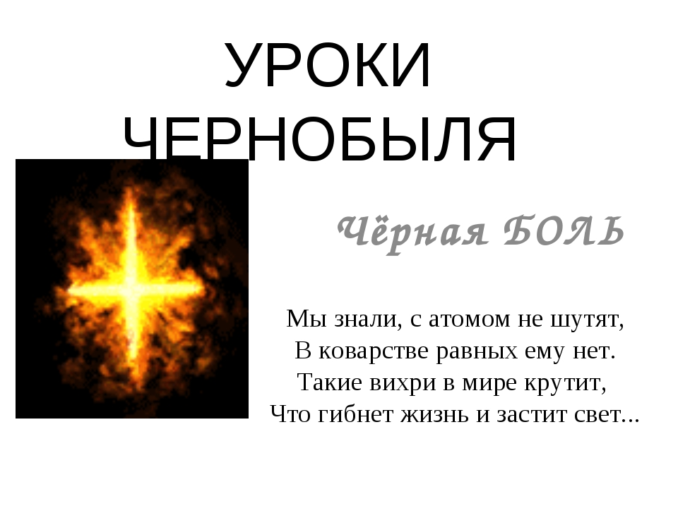 УРОКИ ЧЕРНОБЫЛЯ Чёрная БОЛЬ Мы знали, с атомом не шутят, В коварстве равных е...
