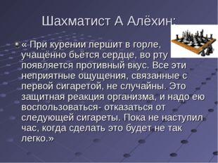 Шахматист А Алёхин: « При курении першит в горле, учащённо бьётся сердце, во