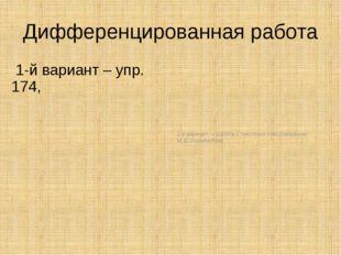 Дифференцированная работа 1-й вариант – упр. 174, 2-й вариант – работа с текс