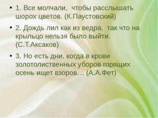 1. Все молчали, чтобы расслышать шорох цветов. (К.Паустовский) 2. Дождь лил
