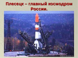 Плесецк – главный космодром России.