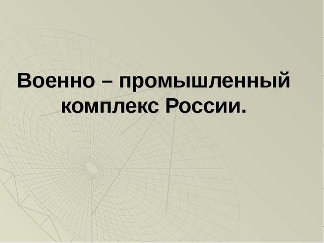 Военно – промышленный комплекс России.