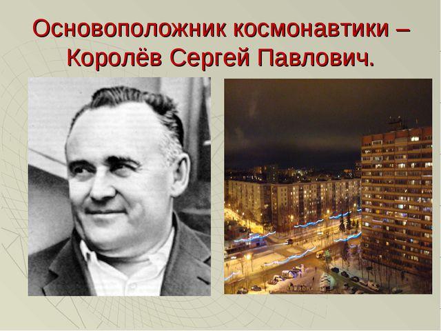 Основоположник космонавтики – Королёв Сергей Павлович.