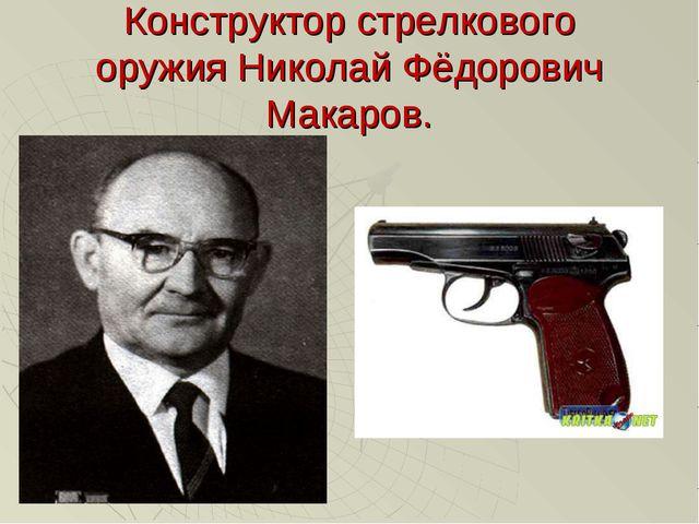 Конструктор стрелкового оружия Николай Фёдорович Макаров.
