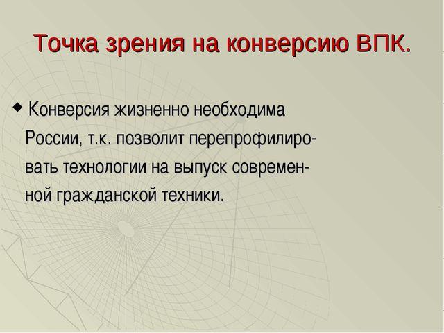 Точка зрения на конверсию ВПК. Конверсия жизненно необходима России, т.к. поз...