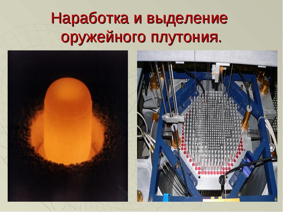 Наработка и выделение оружейного плутония.