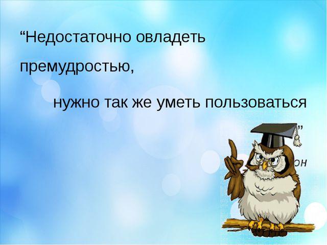 """""""Недостаточно овладеть премудростью, нужно так же уметь пользоваться ею""""..."""