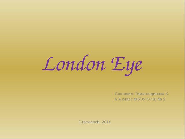 London Eye Составил: Гималетдинова К. 6 А класс МБОУ СОШ № 2 Стрежевой, 2014