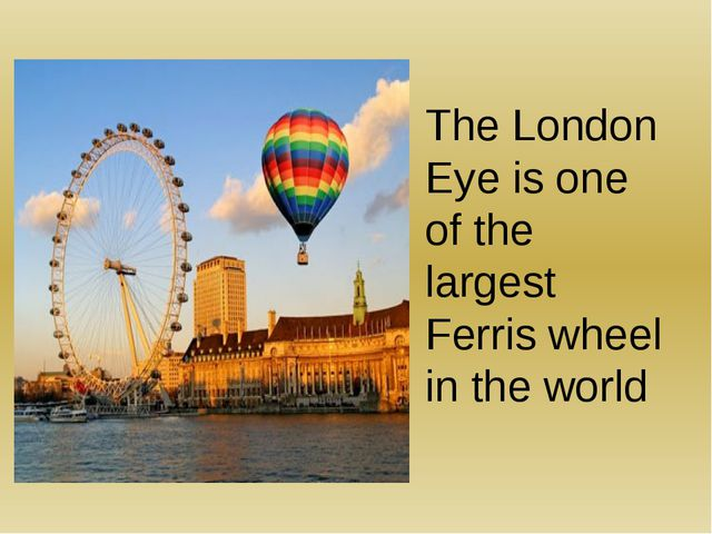 The London Eye is one of the largest Ferris wheel in the world