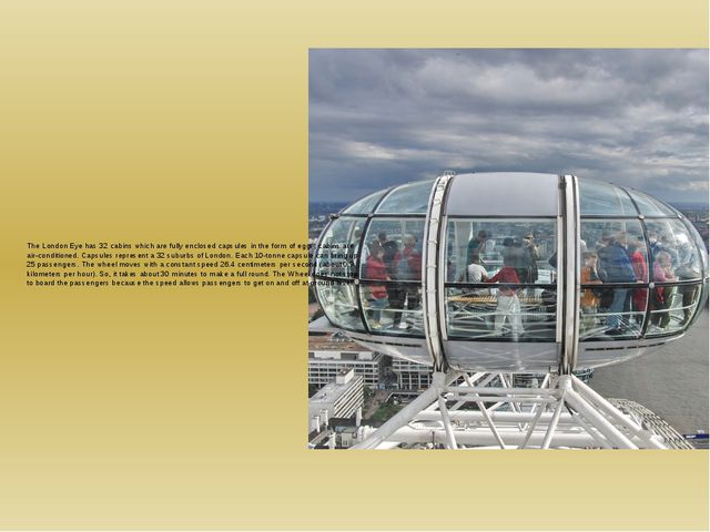 The London Eye has 32 cabins which are fully enclosed capsules in the form of...