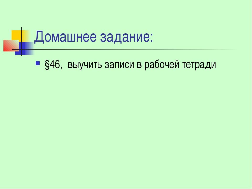 Домашнее задание: §46, выучить записи в рабочей тетради