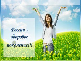 России - здоровое поколение!!!