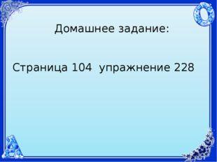 Домашнее задание: Страница 104 упражнение 228