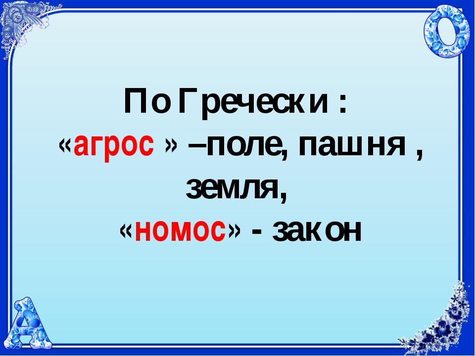 По Гречески : «агрос » –поле, пашня , земля, «номос» - закон